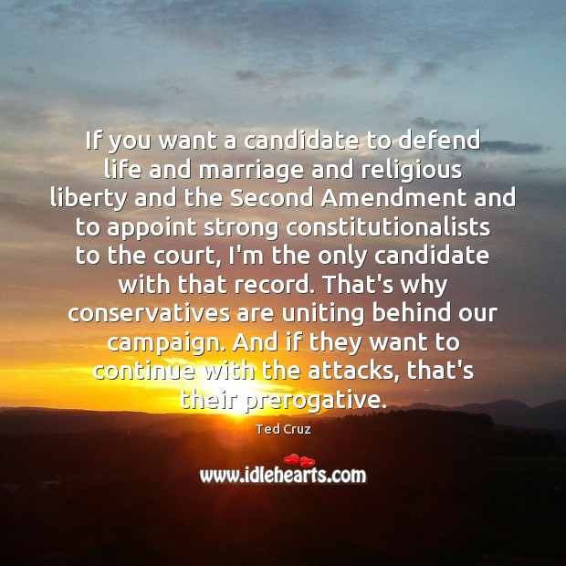 If you want a candidate to defend life and marriage and religious Ted Cruz Picture Quote