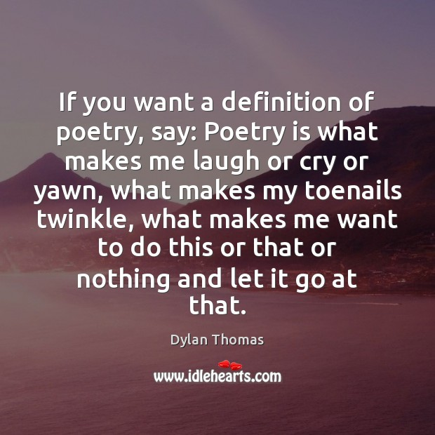 If you want a definition of poetry, say: Poetry is what makes Dylan Thomas Picture Quote