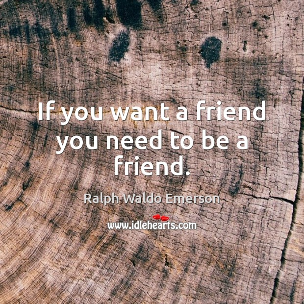 If you want a friend you need to be a friend. Image
