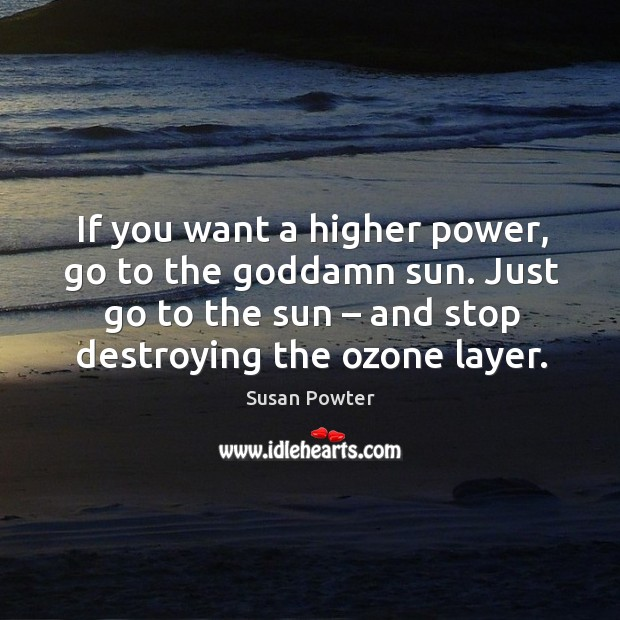 If you want a higher power, go to the Goddamn sun. Just go to the sun – and stop destroying the ozone layer. Susan Powter Picture Quote