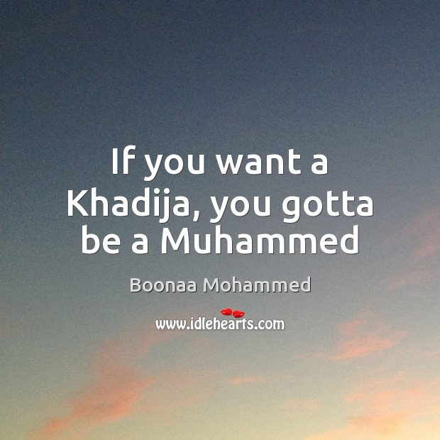 Image, If you want a Khadija, you gotta be a Muhammed