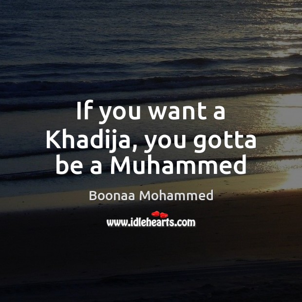 If you want a Khadija, you gotta be a Muhammed Image