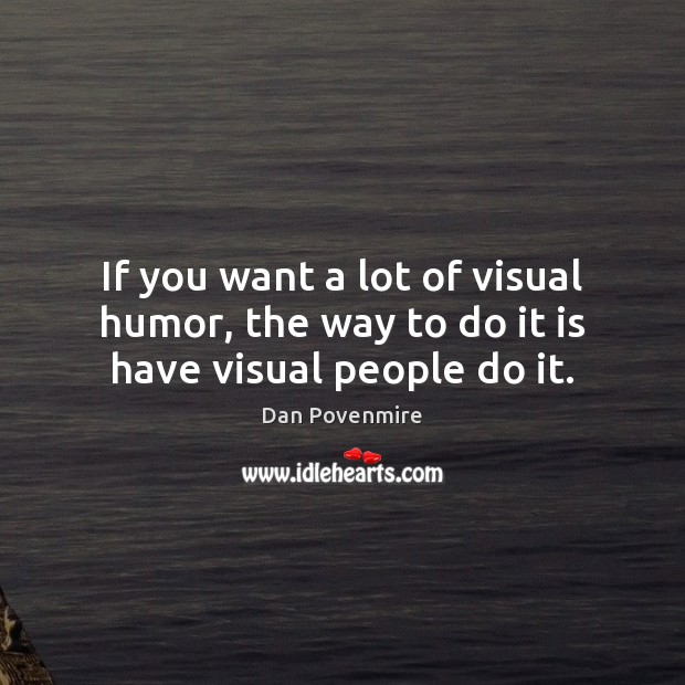 If you want a lot of visual humor, the way to do it is have visual people do it. Image