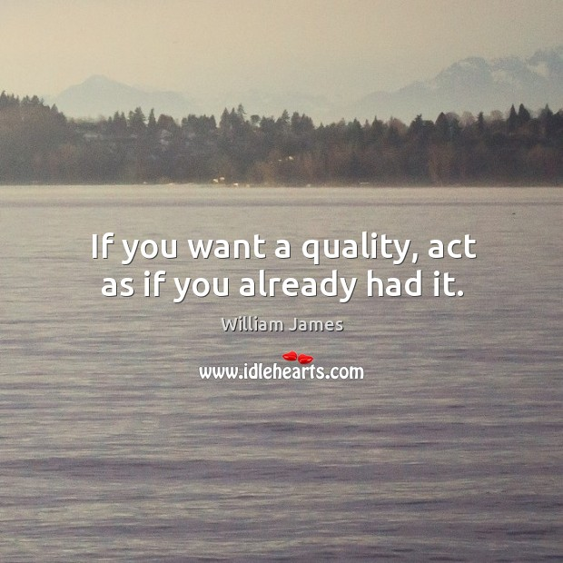 If you want a quality, act as if you already had it. Image