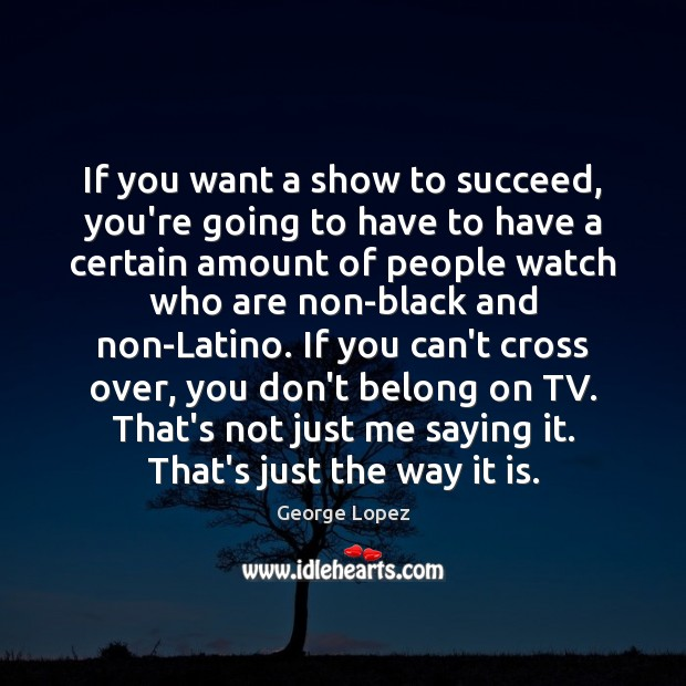 If you want a show to succeed, you're going to have to George Lopez Picture Quote
