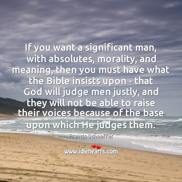 If you want a significant man, with absolutes, morality, and meaning, then Francis Schaeffer Picture Quote