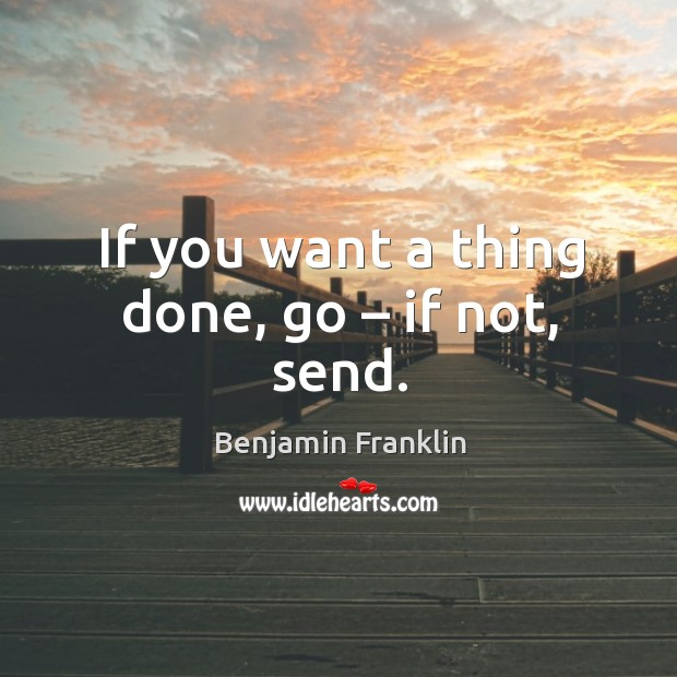 If you want a thing done, go – if not, send. Image