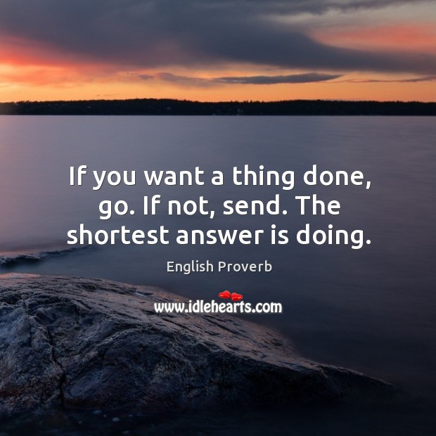 If you want a thing done, go. If not, send. The shortest answer is doing. English Proverbs Image