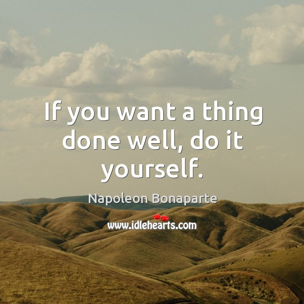 If you want a thing done well, do it yourself. Image