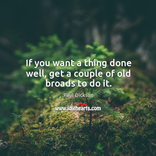 If you want a thing done well, get a couple of old broads to do it. Image