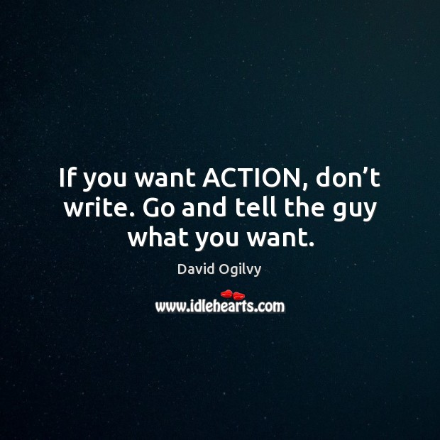 Image, If you want ACTION, don't write. Go and tell the guy what you want.