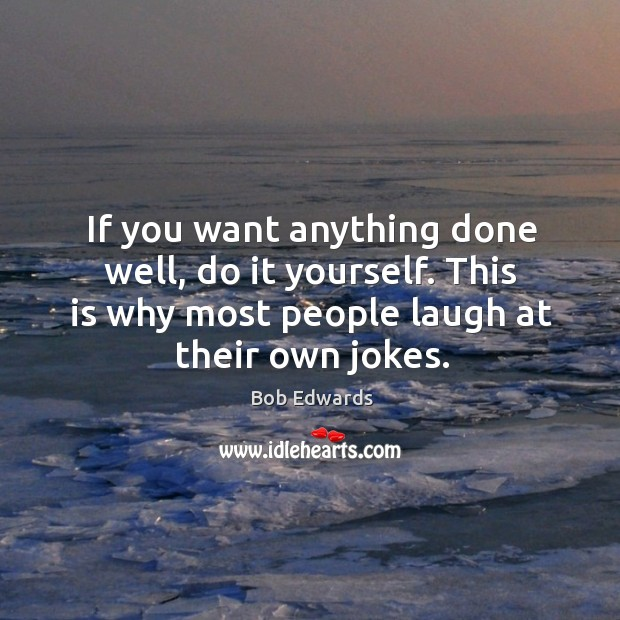 If you want anything done well, do it yourself. This is why most people laugh at their own jokes. Bob Edwards Picture Quote