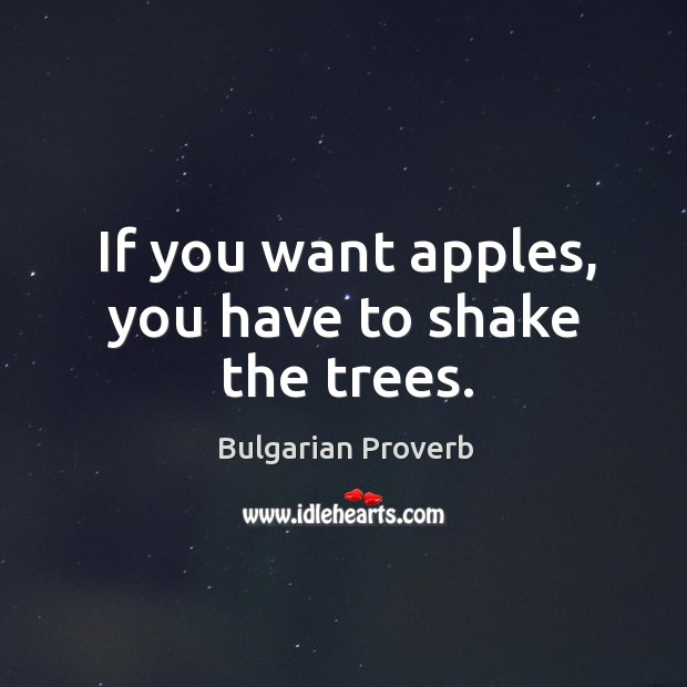 Image, If you want apples, you have to shake the trees.