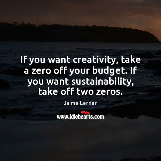 If you want creativity, take a zero off your budget. If you Jaime Lerner Picture Quote