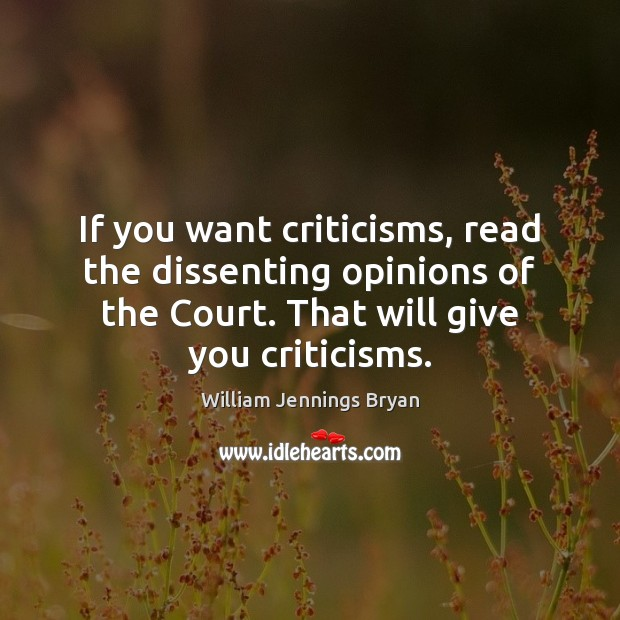 If you want criticisms, read the dissenting opinions of the Court. That William Jennings Bryan Picture Quote