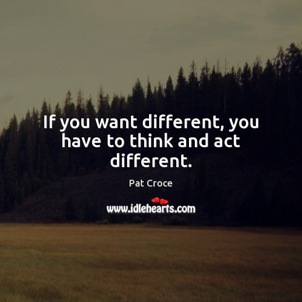 If you want different, you have to think and act different. Image