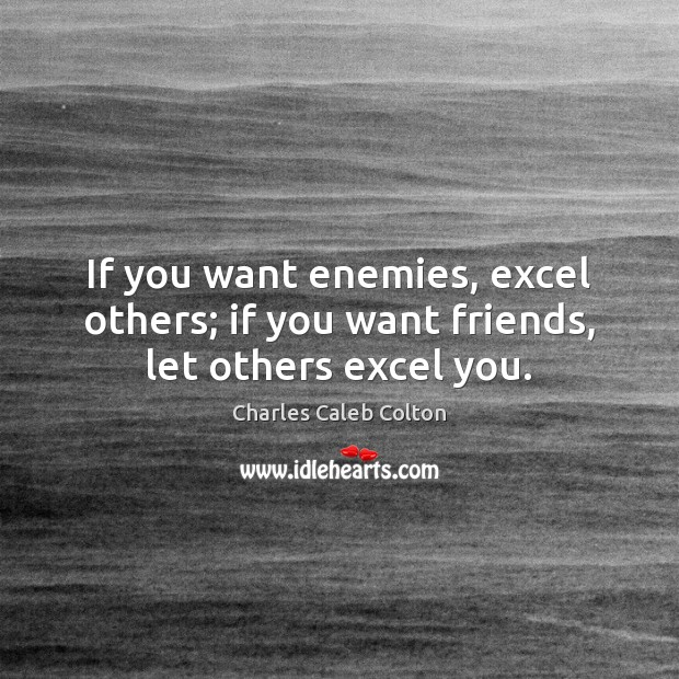 If you want enemies, excel others; if you want friends, let others excel you. Charles Caleb Colton Picture Quote