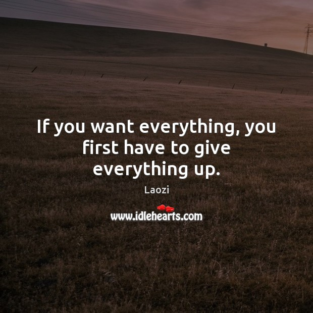 Image, If you want everything, you first have to give everything up.