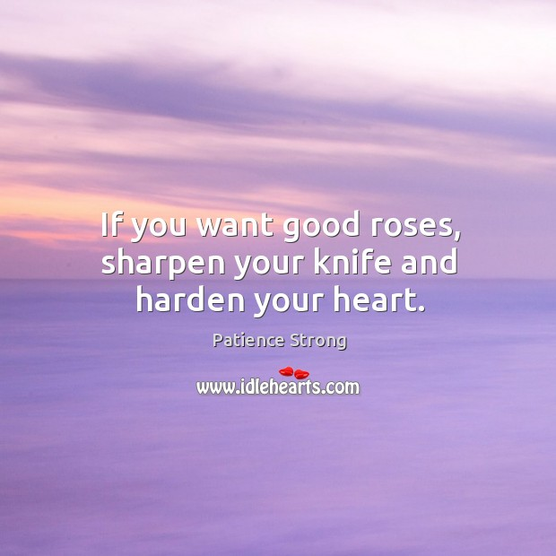 If you want good roses, sharpen your knife and harden your heart. Patience Strong Picture Quote