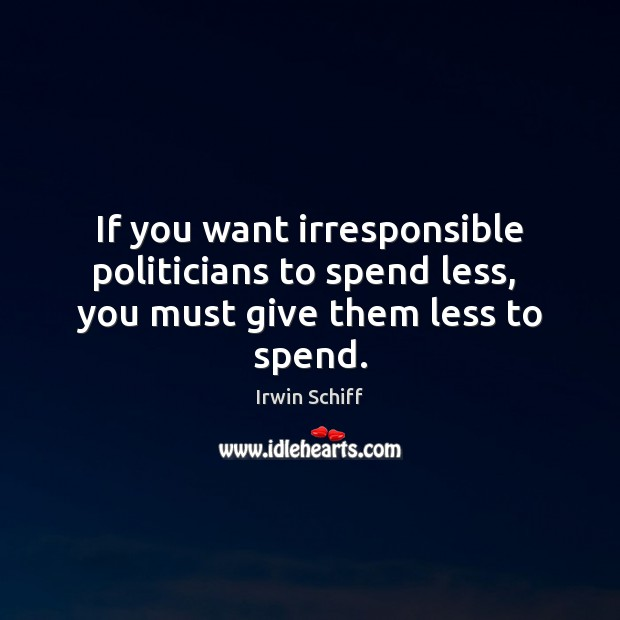 If you want irresponsible politicians to spend less,  you must give them less to spend. Image