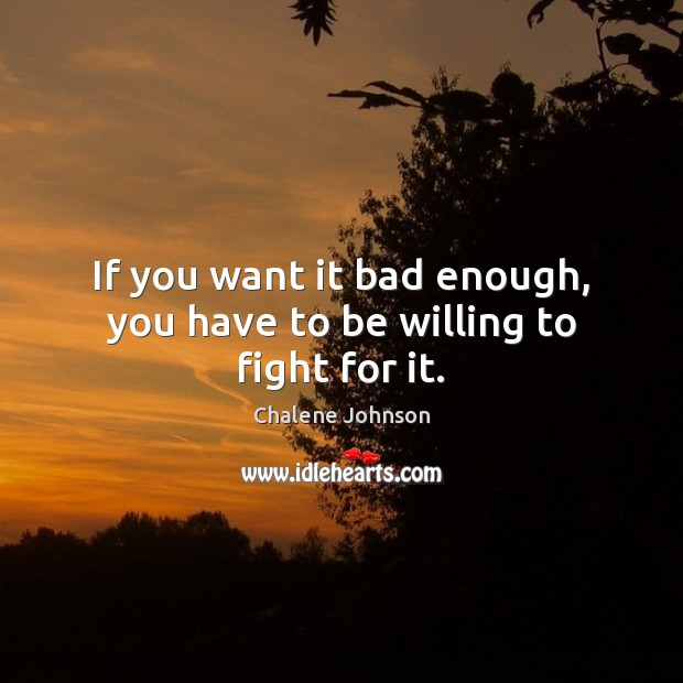 If you want it bad enough, you have to be willing to fight for it. Image