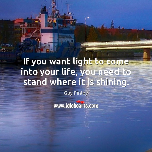 If you want light to come into your life, you need to stand where it is shining. Guy Finley Picture Quote