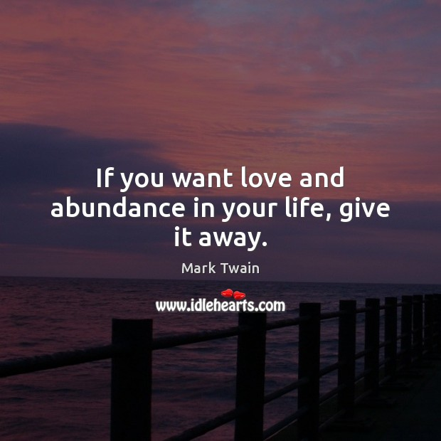 Image, If you want love and abundance in your life, give it away.