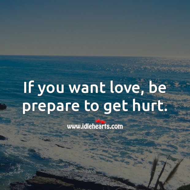 If you want love, be prepare to get hurt. Hurt Quotes Image