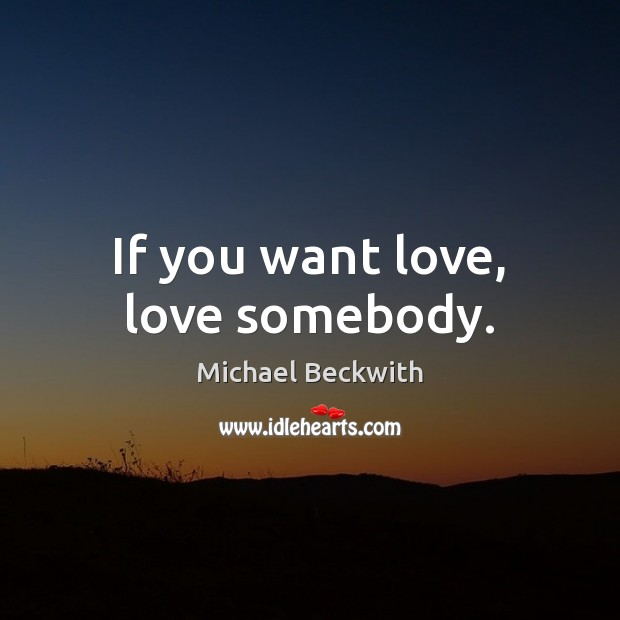 If you want love, love somebody. Image