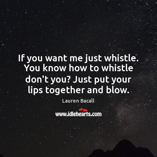 If you want me just whistle. You know how to whistle don't Lauren Bacall Picture Quote
