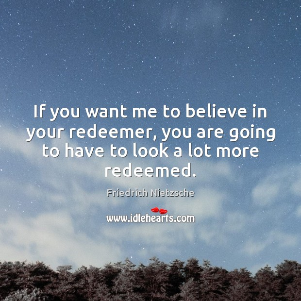If you want me to believe in your redeemer, you are going Image