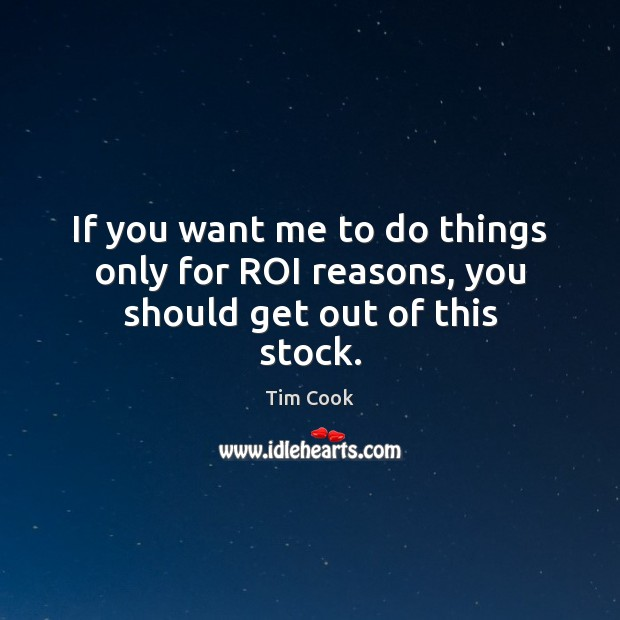 If you want me to do things only for ROI reasons, you should get out of this stock. Image