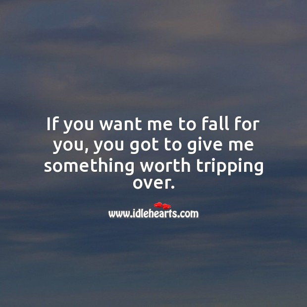 If you want me to fall for you, you got to give me something worth tripping over. Falling in Love Quotes Image