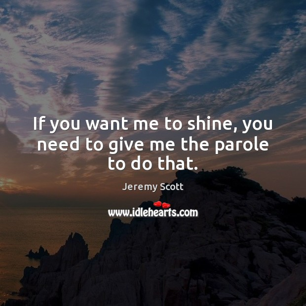 If you want me to shine, you need to give me the parole to do that. Jeremy Scott Picture Quote