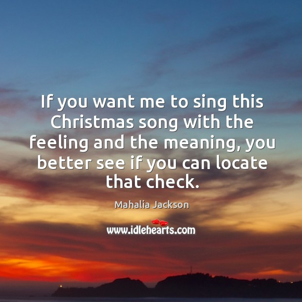 If you want me to sing this christmas song with the feeling and the meaning Mahalia Jackson Picture Quote
