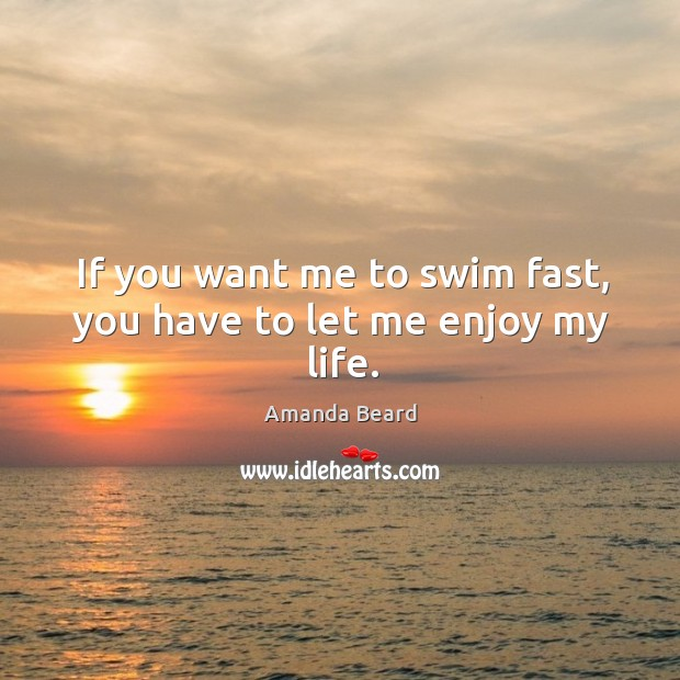 Image, If you want me to swim fast, you have to let me enjoy my life.
