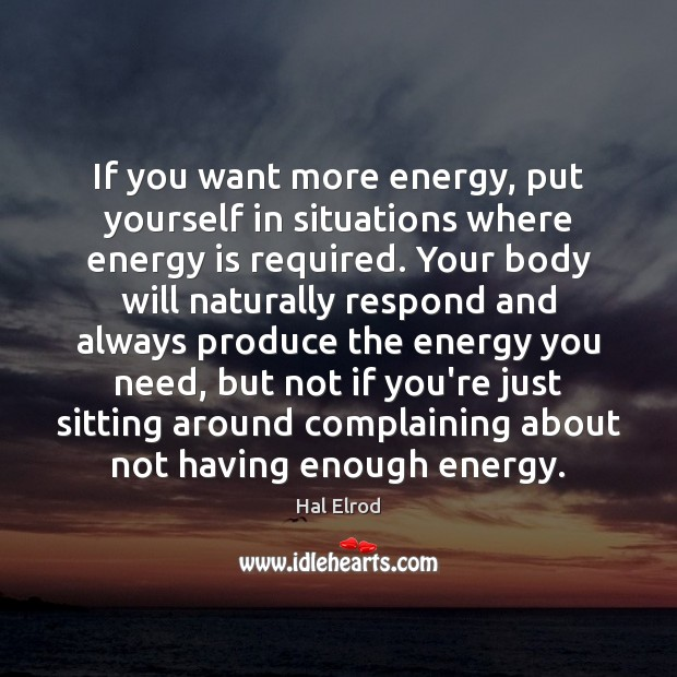 If you want more energy, put yourself in situations where energy is Hal Elrod Picture Quote