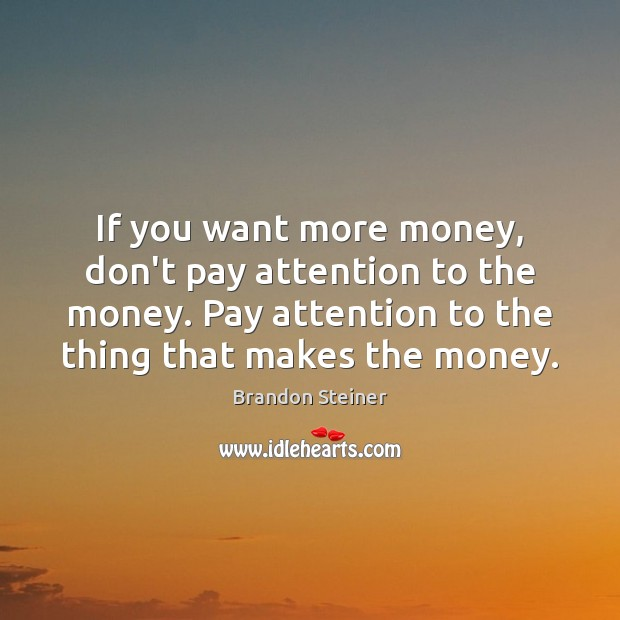 Image, If you want more money, don't pay attention to the money. Pay