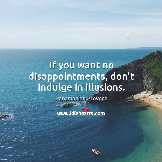 If you want no disappointments, don't indulge in illusions. Panamanian Proverbs Image