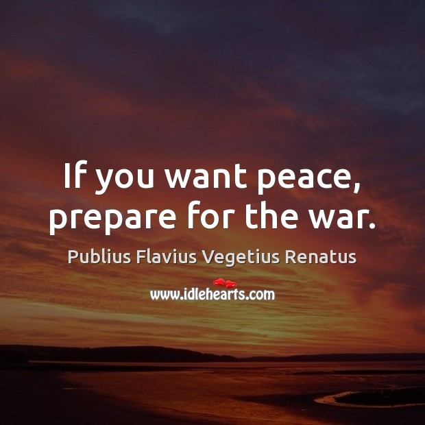 If you want peace, prepare for the war. Image