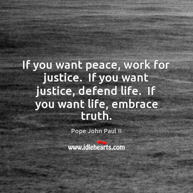 If you want peace, work for justice.  If you want justice, defend Pope John Paul II Picture Quote