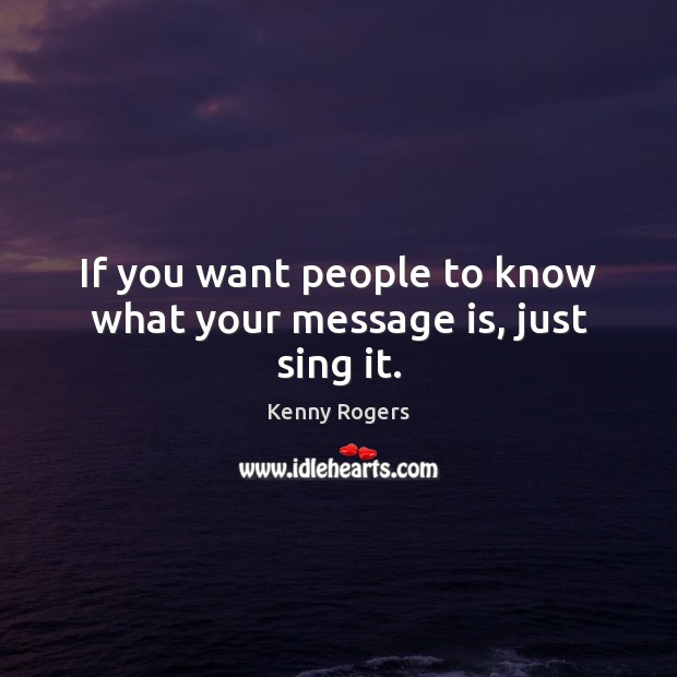 If you want people to know what your message is, just sing it. Image