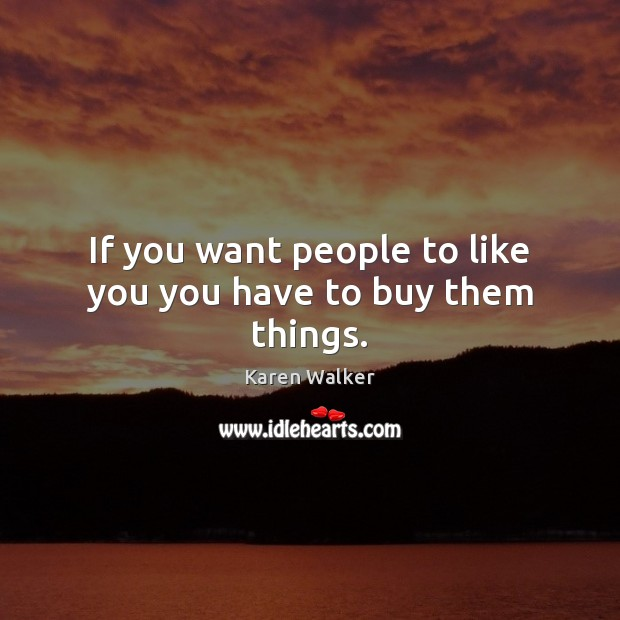 If you want people to like you you have to buy them things. Image