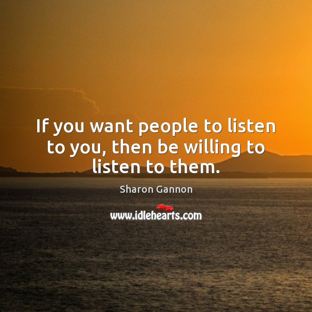 If you want people to listen to you, then be willing to listen to them. Sharon Gannon Picture Quote