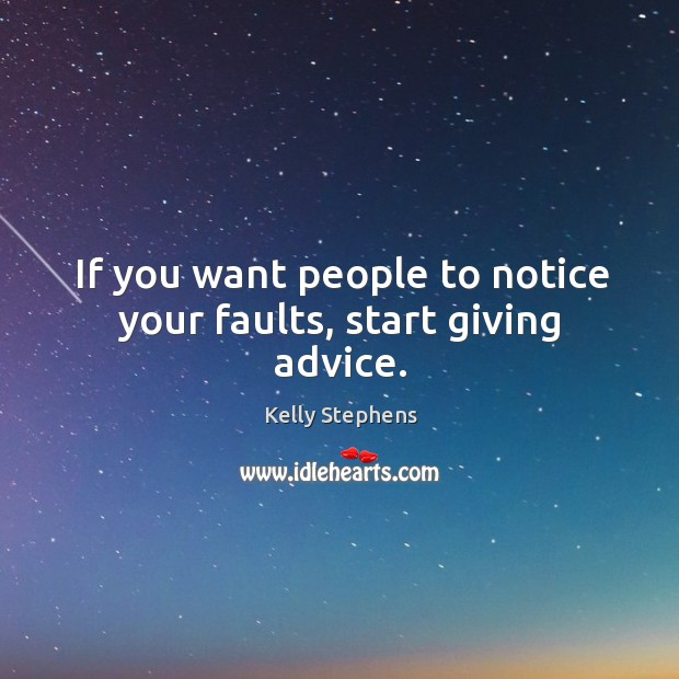 If you want people to notice your faults, start giving advice. Image