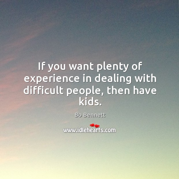 If you want plenty of experience in dealing with difficult people, then have kids. Bo Bennett Picture Quote