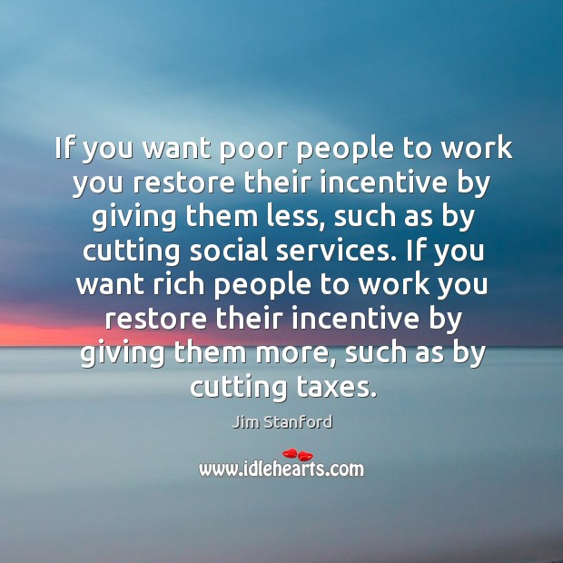 If you want poor people to work you restore their incentive by Image