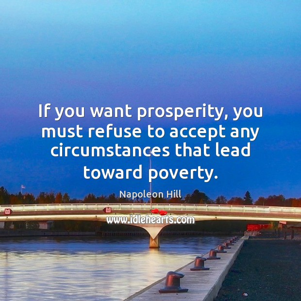 If you want prosperity, you must refuse to accept any circumstances that Napoleon Hill Picture Quote