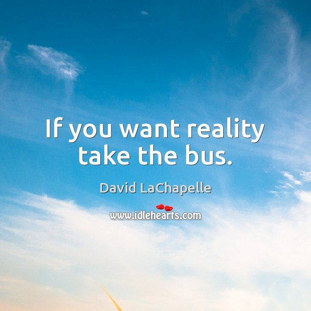 If you want reality take the bus. David LaChapelle Picture Quote