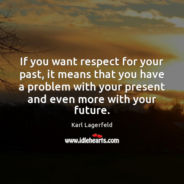 If you want respect for your past, it means that you have Karl Lagerfeld Picture Quote